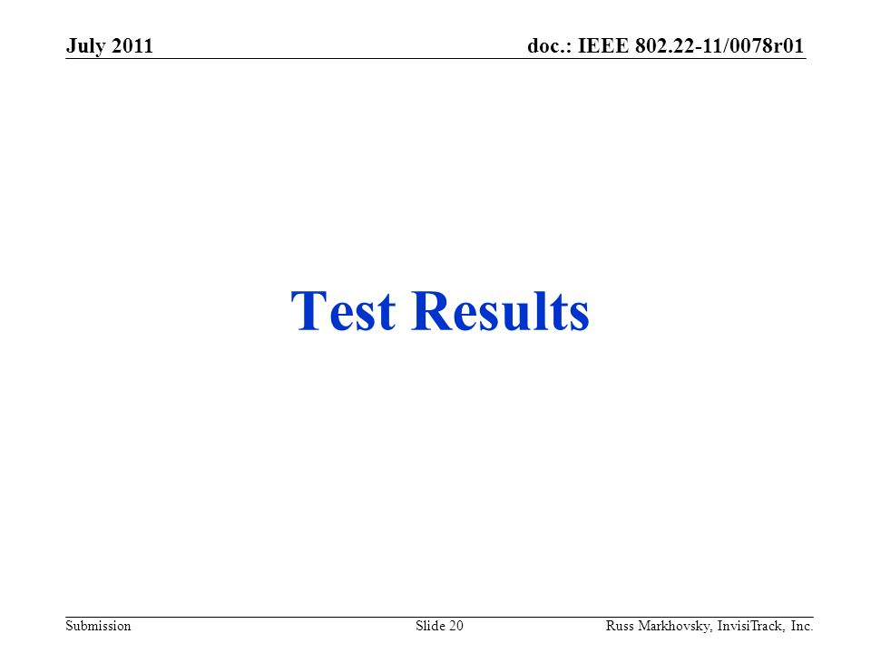 doc.: IEEE 802.22-11/0078r01 Submission Test Results July 2011 Russ Markhovsky, InvisiTrack, Inc.Slide 20