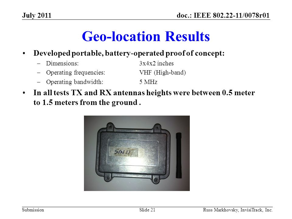 doc.: IEEE 802.22-11/0078r01 Submission Geo-location Results Developed portable, battery-operated proof of concept: –Dimensions:3x4x2 inches –Operatin