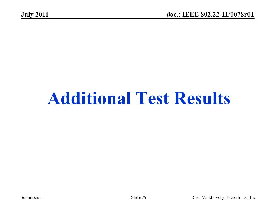 doc.: IEEE 802.22-11/0078r01 Submission Additional Test Results July 2011 Russ Markhovsky, InvisiTrack, Inc.Slide 29