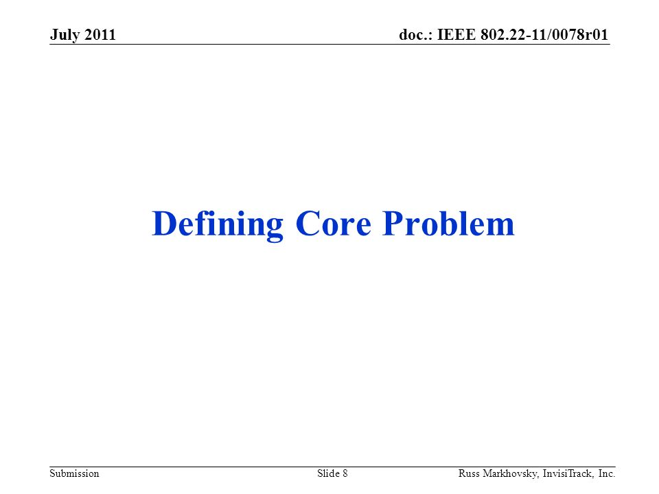 doc.: IEEE 802.22-11/0078r01 Submission Defining Core Problem July 2011 Russ Markhovsky, InvisiTrack, Inc.Slide 8