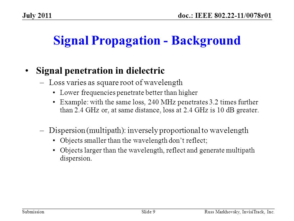 doc.: IEEE 802.22-11/0078r01 Submission Signal Propagation - Background Signal penetration in dielectric –Loss varies as square root of wavelength Lower frequencies penetrate better than higher Example: with the same loss, 240 MHz penetrates 3.2 times further than 2.4 GHz or, at same distance, loss at 2.4 GHz is 10 dB greater.