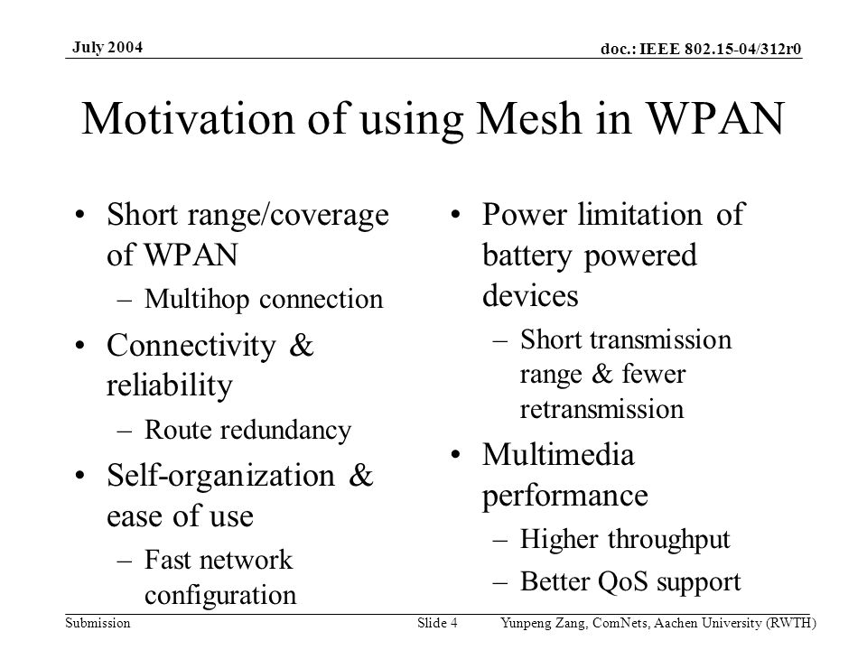 doc.: IEEE 802.15-04/312r0 Submission July 2004 Yunpeng Zang, ComNets, Aachen University (RWTH)Slide 4 Motivation of using Mesh in WPAN Short range/co