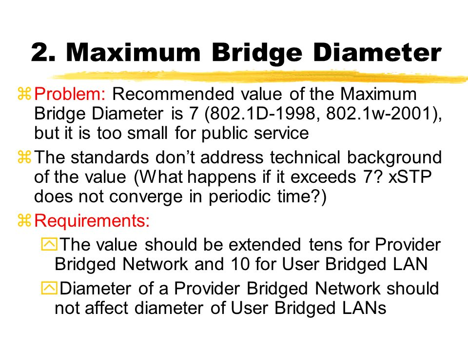 2. Maximum Bridge Diameter zProblem: Recommended value of the Maximum Bridge Diameter is 7 (802.1D-1998, 802.1w-2001), but it is too small for public