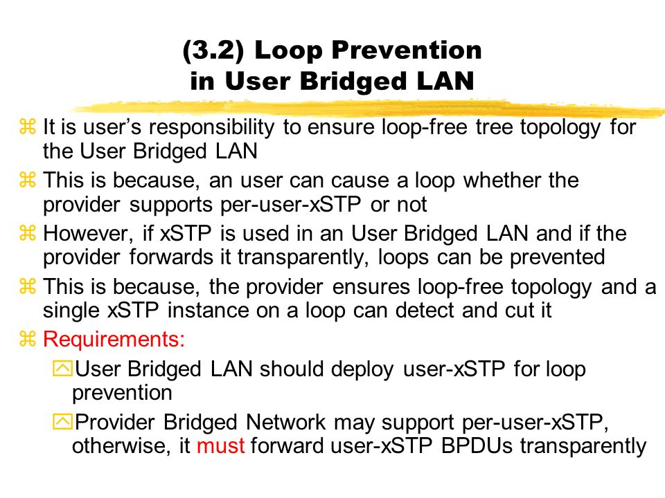 zIt is users responsibility to ensure loop-free tree topology for the User Bridged LAN zThis is because, an user can cause a loop whether the provider supports per-user-xSTP or not zHowever, if xSTP is used in an User Bridged LAN and if the provider forwards it transparently, loops can be prevented zThis is because, the provider ensures loop-free topology and a single xSTP instance on a loop can detect and cut it zRequirements: yUser Bridged LAN should deploy user-xSTP for loop prevention yProvider Bridged Network may support per-user-xSTP, otherwise, it must forward user-xSTP BPDUs transparently (3.2) Loop Prevention in User Bridged LAN