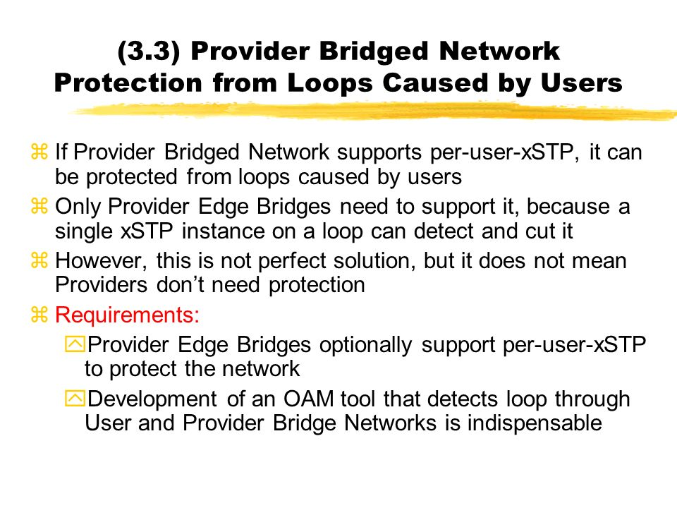 (3.3) Provider Bridged Network Protection from Loops Caused by Users zIf Provider Bridged Network supports per-user-xSTP, it can be protected from loops caused by users zOnly Provider Edge Bridges need to support it, because a single xSTP instance on a loop can detect and cut it zHowever, this is not perfect solution, but it does not mean Providers dont need protection zRequirements: yProvider Edge Bridges optionally support per-user-xSTP to protect the network yDevelopment of an OAM tool that detects loop through User and Provider Bridge Networks is indispensable