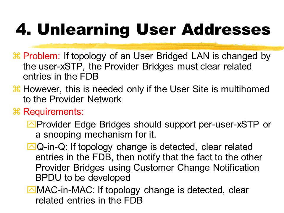 4. Unlearning User Addresses zProblem: If topology of an User Bridged LAN is changed by the user-xSTP, the Provider Bridges must clear related entries