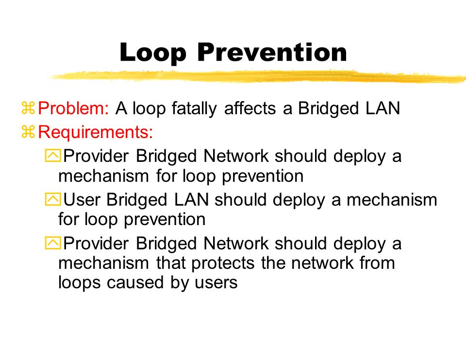 Loop Prevention zProblem: A loop fatally affects a Bridged LAN zRequirements: yProvider Bridged Network should deploy a mechanism for loop prevention yUser Bridged LAN should deploy a mechanism for loop prevention yProvider Bridged Network should deploy a mechanism that protects the network from loops caused by users