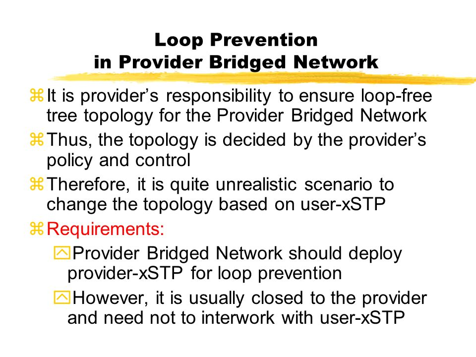 Loop Prevention in Provider Bridged Network zIt is providers responsibility to ensure loop-free tree topology for the Provider Bridged Network zThus, the topology is decided by the providers policy and control zTherefore, it is quite unrealistic scenario to change the topology based on user-xSTP zRequirements: yProvider Bridged Network should deploy provider-xSTP for loop prevention yHowever, it is usually closed to the provider and need not to interwork with user-xSTP