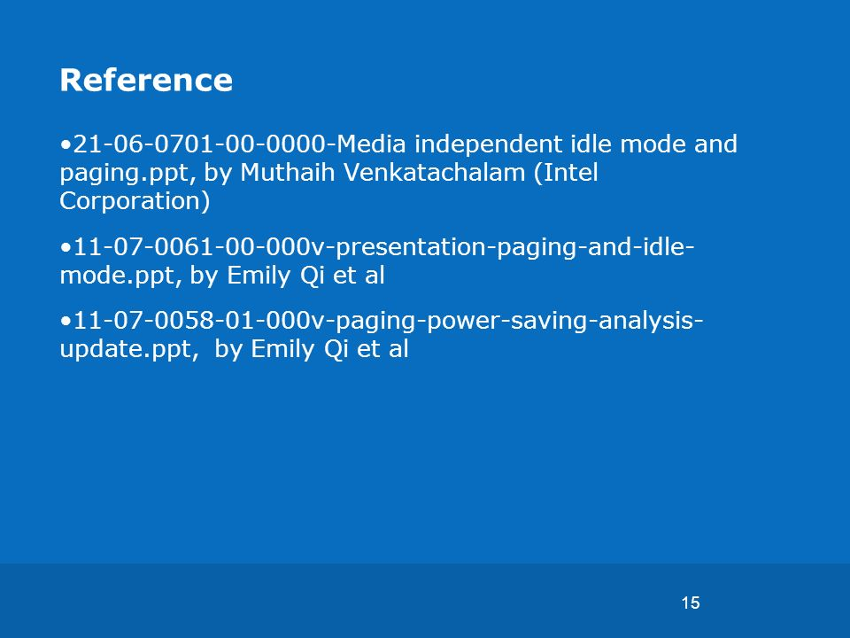 15 Reference 21-06-0701-00-0000-Media independent idle mode and paging.ppt, by Muthaih Venkatachalam (Intel Corporation) 11-07-0061-00-000v-presentation-paging-and-idle- mode.ppt, by Emily Qi et al 11-07-0058-01-000v-paging-power-saving-analysis- update.ppt, by Emily Qi et al