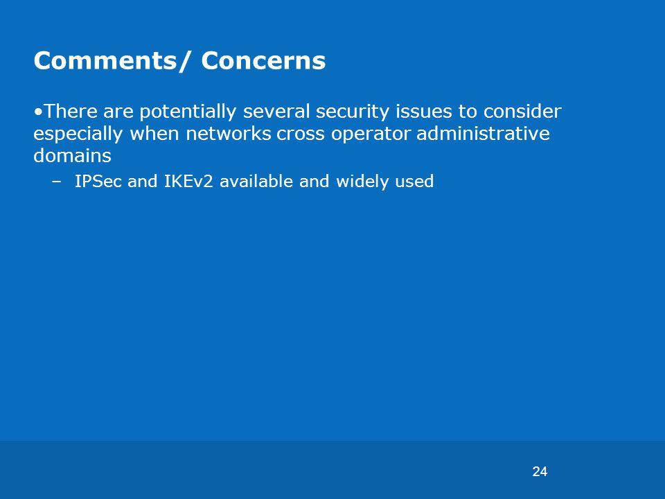 24 Comments/ Concerns There are potentially several security issues to consider especially when networks cross operator administrative domains –IPSec and IKEv2 available and widely used