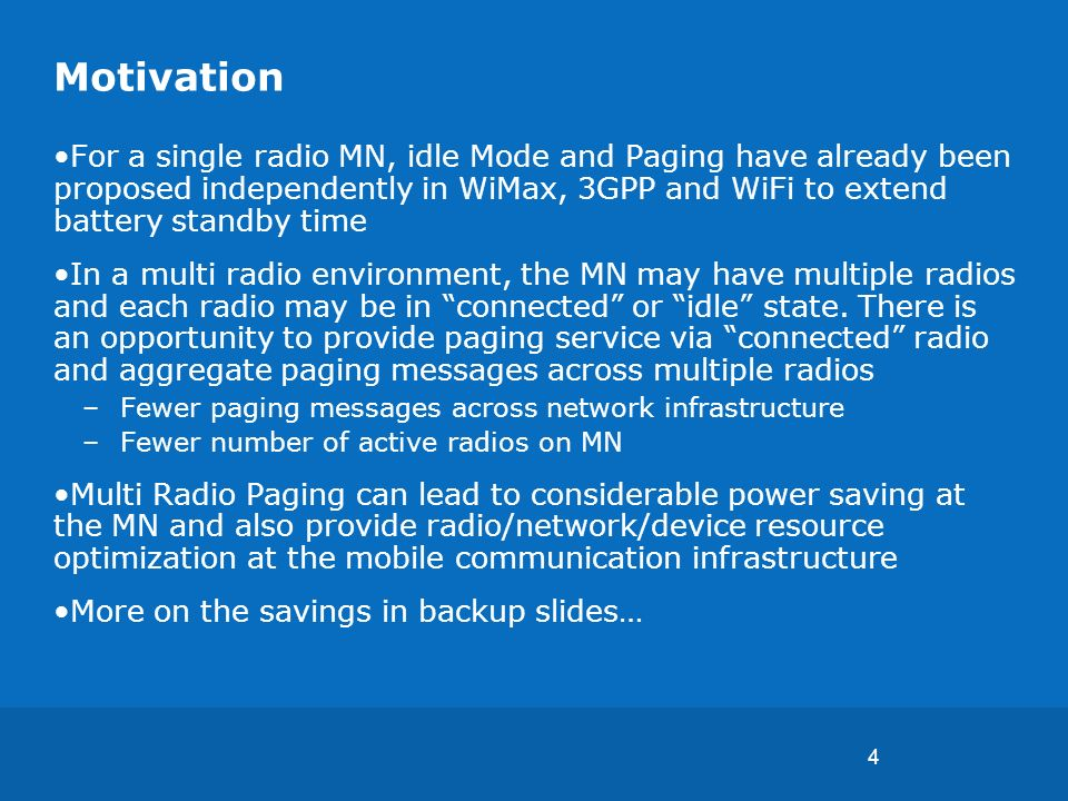 4 Motivation For a single radio MN, idle Mode and Paging have already been proposed independently in WiMax, 3GPP and WiFi to extend battery standby time In a multi radio environment, the MN may have multiple radios and each radio may be in connected or idle state.