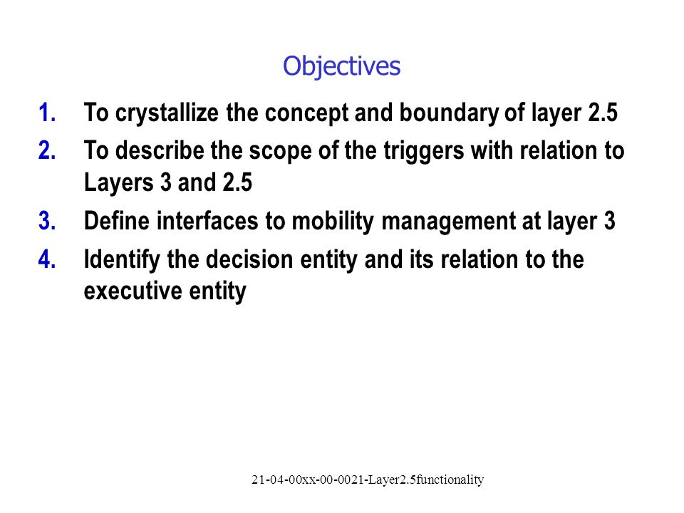 21-04-00xx-00-0021-Layer2.5functionality Objectives 1.To crystallize the concept and boundary of layer 2.5 2.To describe the scope of the triggers with relation to Layers 3 and 2.5 3.Define interfaces to mobility management at layer 3 4.Identify the decision entity and its relation to the executive entity