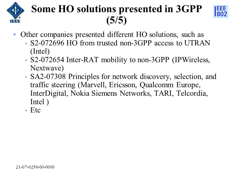 21-07-0256-00-0000 Some HO solutions presented in 3GPP (5/5) Other companies presented different HO solutions, such as S2-072696 HO from trusted non-3GPP access to UTRAN (Intel) S2-072654 Inter-RAT mobility to non-3GPP (IPWireless, Nextwave) SA2-07308 Principles for network discovery, selection, and traffic steering (Marvell, Ericsson, Qualcomm Europe, InterDigital, Nokia Siemens Networks, TARI, Telcordia, Intel ) Etc