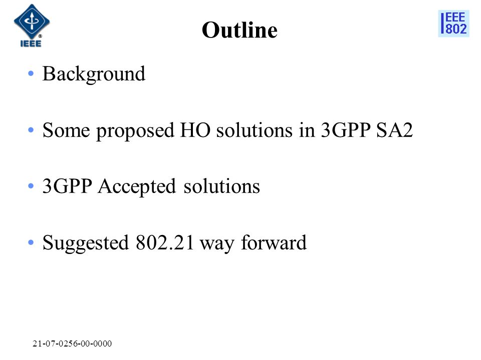 21-07-0256-00-0000 Outline Background Some proposed HO solutions in 3GPP SA2 3GPP Accepted solutions Suggested 802.21 way forward