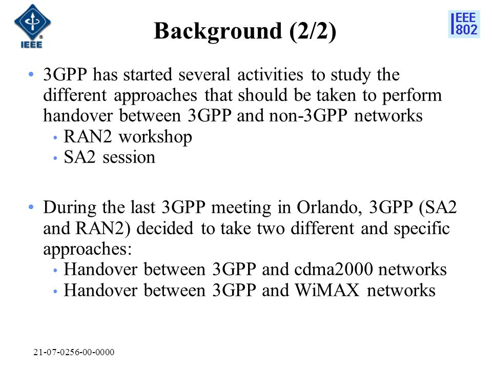 21-07-0256-00-0000 Background (2/2) 3GPP has started several activities to study the different approaches that should be taken to perform handover between 3GPP and non-3GPP networks RAN2 workshop SA2 session During the last 3GPP meeting in Orlando, 3GPP (SA2 and RAN2) decided to take two different and specific approaches: Handover between 3GPP and cdma2000 networks Handover between 3GPP and WiMAX networks
