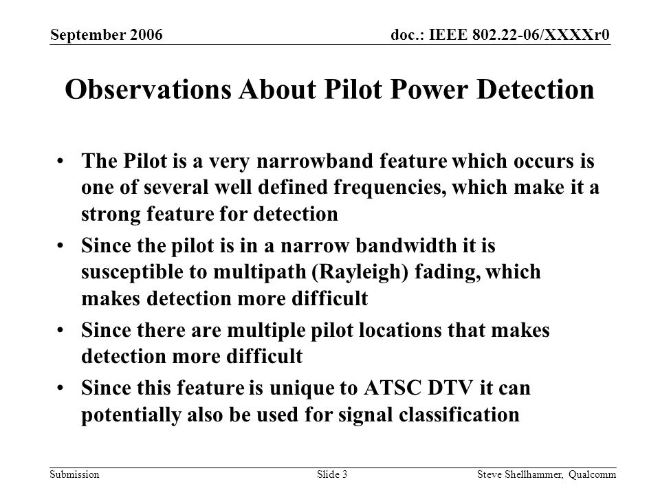 doc.: IEEE /XXXXr0 Submission September 2006 Steve Shellhammer, QualcommSlide 3 Observations About Pilot Power Detection The Pilot is a very narrowband feature which occurs is one of several well defined frequencies, which make it a strong feature for detection Since the pilot is in a narrow bandwidth it is susceptible to multipath (Rayleigh) fading, which makes detection more difficult Since there are multiple pilot locations that makes detection more difficult Since this feature is unique to ATSC DTV it can potentially also be used for signal classification