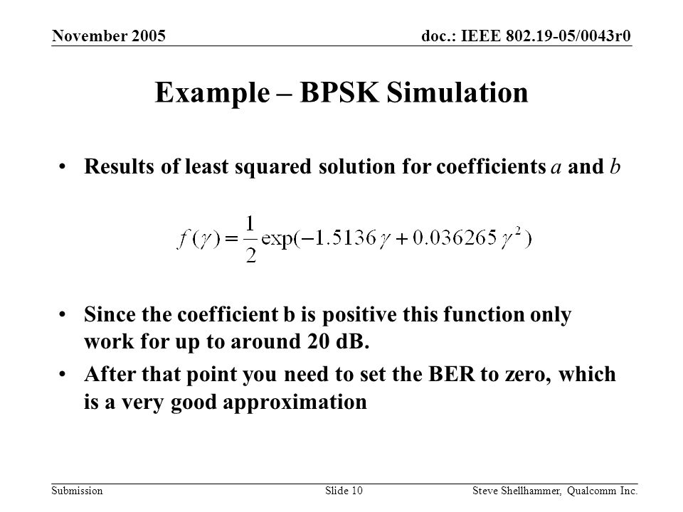 doc.: IEEE /0043r0 Submission November 2005 Steve Shellhammer, Qualcomm Inc.Slide 10 Example – BPSK Simulation Since the coefficient b is positive this function only work for up to around 20 dB.