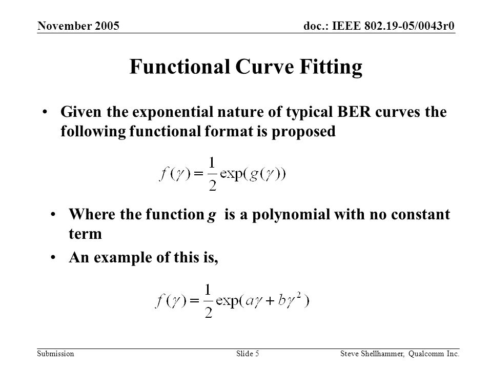 doc.: IEEE 802.19-05/0043r0 Submission November 2005 Steve Shellhammer, Qualcomm Inc.Slide 16 Conclusions A method of fitting a functional curve to a set of BER simulation results was presented The functional format is exponential in nature as a typical BER curve The format is such that the BER is guaranteed to be one-half at low SNR As long at the highest order coefficient turns out negative the BER tend to zero at high SNR If the highest order coefficient is positive then you need to use this approximation up to some specified SNR and set the BER to zero for higher SNR It might be possible to get a better fit if we fit functions to sections of the BER data and end up with a piecewise functional format