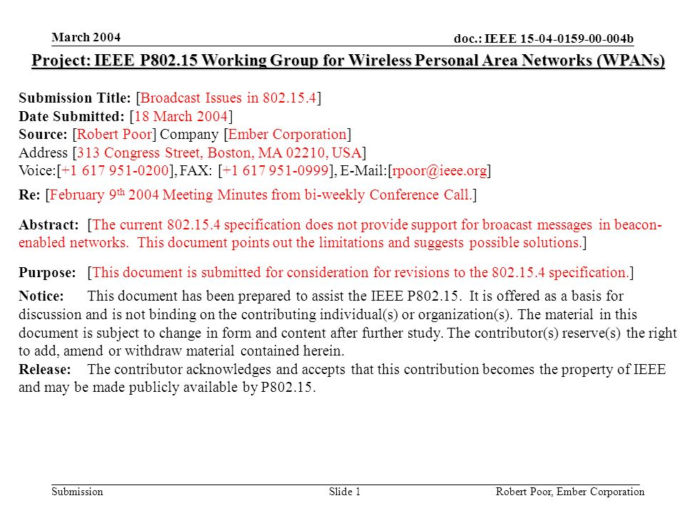 doc.: IEEE 15-04-0159-00-004b Submission March 2004 Robert Poor, Ember CorporationSlide 1 Project: IEEE P802.15 Working Group for Wireless Personal Area Networks (WPANs) Submission Title: [Broadcast Issues in 802.15.4] Date Submitted: [18 March 2004] Source: [Robert Poor] Company [Ember Corporation] Address [313 Congress Street, Boston, MA 02210, USA] Voice:[+1 617 951-0200], FAX: [+1 617 951-0999], E-Mail:[rpoor@ieee.org] Re: [February 9 th 2004 Meeting Minutes from bi-weekly Conference Call.] Abstract:[The current 802.15.4 specification does not provide support for broacast messages in beacon- enabled networks.