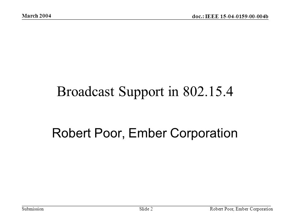 doc.: IEEE 15-04-0159-00-004b Submission March 2004 Robert Poor, Ember CorporationSlide 2 Broadcast Support in 802.15.4 Robert Poor, Ember Corporation