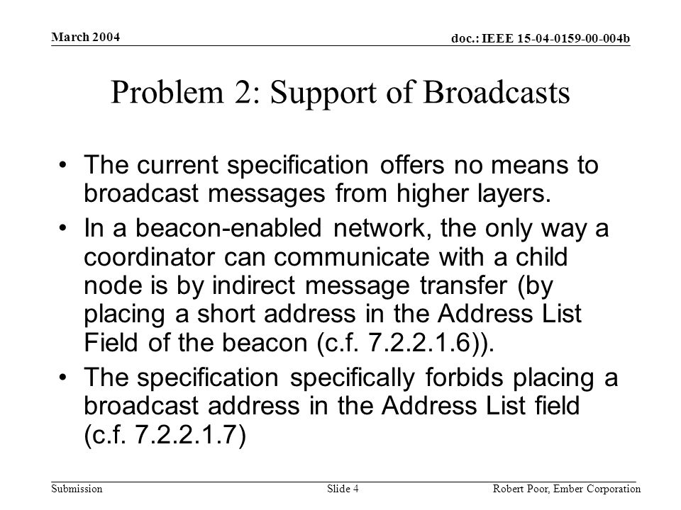 doc.: IEEE b Submission March 2004 Robert Poor, Ember CorporationSlide 4 Problem 2: Support of Broadcasts The current specification offers no means to broadcast messages from higher layers.
