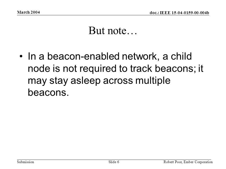 doc.: IEEE 15-04-0159-00-004b Submission March 2004 Robert Poor, Ember CorporationSlide 6 But note… In a beacon-enabled network, a child node is not required to track beacons; it may stay asleep across multiple beacons.