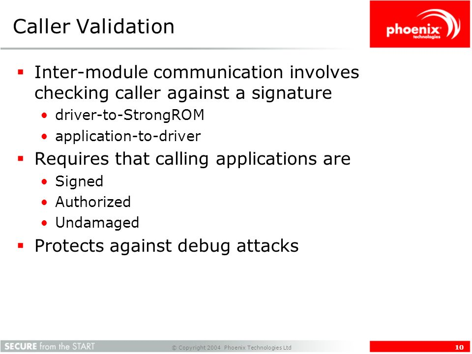 © Copyright 2004 Phoenix Technologies Ltd 10 Caller Validation Inter-module communication involves checking caller against a signature driver-to-StrongROM application-to-driver Requires that calling applications are Signed Authorized Undamaged Protects against debug attacks