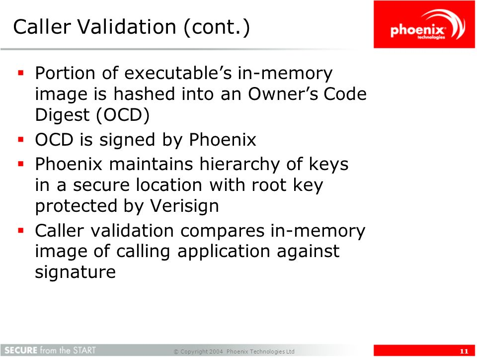 © Copyright 2004 Phoenix Technologies Ltd 11 Caller Validation (cont.) Portion of executables in-memory image is hashed into an Owners Code Digest (OCD) OCD is signed by Phoenix Phoenix maintains hierarchy of keys in a secure location with root key protected by Verisign Caller validation compares in-memory image of calling application against signature
