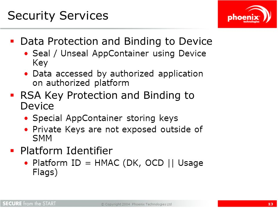 © Copyright 2004 Phoenix Technologies Ltd 13 Security Services Data Protection and Binding to Device Seal / Unseal AppContainer using Device Key Data accessed by authorized application on authorized platform RSA Key Protection and Binding to Device Special AppContainer storing keys Private Keys are not exposed outside of SMM Platform Identifier Platform ID = HMAC (DK, OCD || Usage Flags)