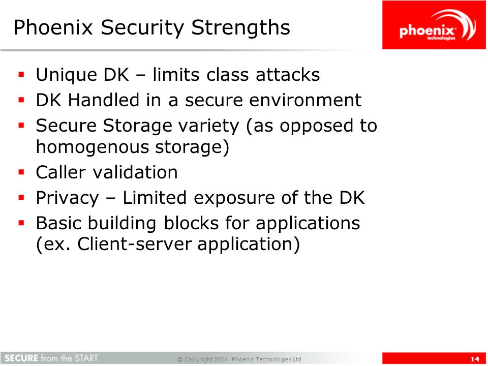 © Copyright 2004 Phoenix Technologies Ltd 14 Phoenix Security Strengths Unique DK – limits class attacks DK Handled in a secure environment Secure Storage variety (as opposed to homogenous storage) Caller validation Privacy – Limited exposure of the DK Basic building blocks for applications (ex.