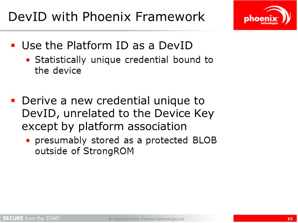 © Copyright 2004 Phoenix Technologies Ltd 15 DevID with Phoenix Framework Use the Platform ID as a DevID Statistically unique credential bound to the device Derive a new credential unique to DevID, unrelated to the Device Key except by platform association presumably stored as a protected BLOB outside of StrongROM