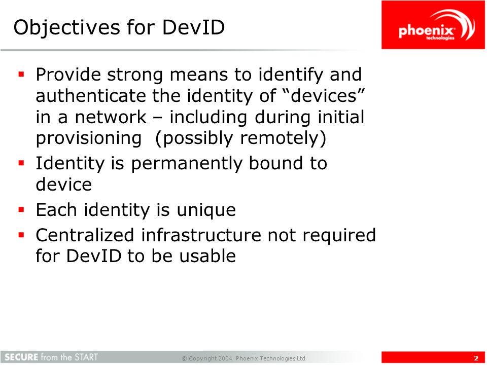 © Copyright 2004 Phoenix Technologies Ltd 2 Objectives for DevID Provide strong means to identify and authenticate the identity of devices in a network – including during initial provisioning (possibly remotely) Identity is permanently bound to device Each identity is unique Centralized infrastructure not required for DevID to be usable