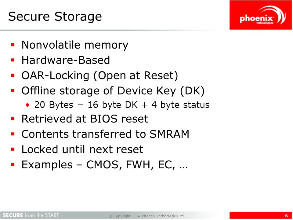 © Copyright 2004 Phoenix Technologies Ltd 5 Secure Storage Nonvolatile memory Hardware-Based OAR-Locking (Open at Reset) Offline storage of Device Key (DK) 20 Bytes = 16 byte DK + 4 byte status Retrieved at BIOS reset Contents transferred to SMRAM Locked until next reset Examples – CMOS, FWH, EC, …