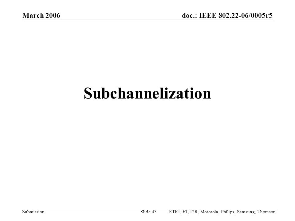 doc.: IEEE 802.22-06/0005r5 Submission March 2006 ETRI, FT, I2R, Motorola, Philips, Samsung, ThomsonSlide 43 Subchannelization
