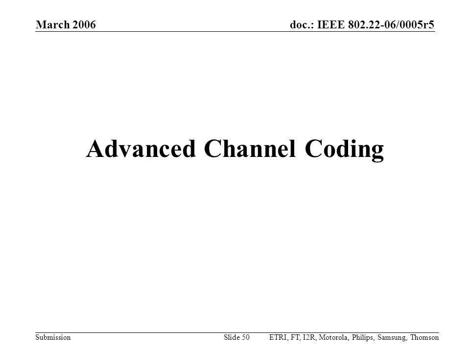 doc.: IEEE 802.22-06/0005r5 Submission March 2006 ETRI, FT, I2R, Motorola, Philips, Samsung, ThomsonSlide 50 Advanced Channel Coding