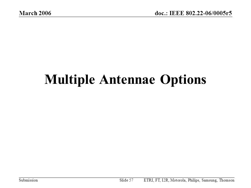 doc.: IEEE 802.22-06/0005r5 Submission March 2006 ETRI, FT, I2R, Motorola, Philips, Samsung, ThomsonSlide 57 Multiple Antennae Options