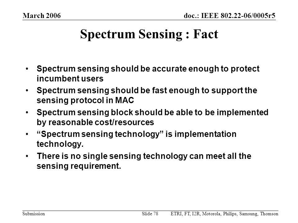 doc.: IEEE 802.22-06/0005r5 Submission March 2006 ETRI, FT, I2R, Motorola, Philips, Samsung, ThomsonSlide 78 Spectrum Sensing : Fact Spectrum sensing