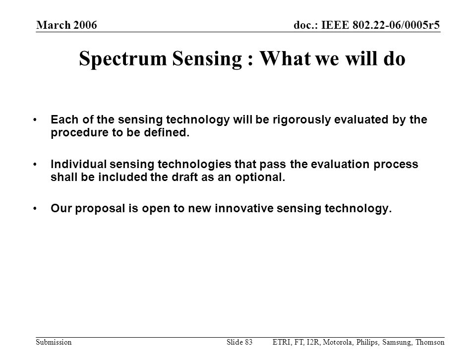 doc.: IEEE 802.22-06/0005r5 Submission March 2006 ETRI, FT, I2R, Motorola, Philips, Samsung, ThomsonSlide 83 Spectrum Sensing : What we will do Each o