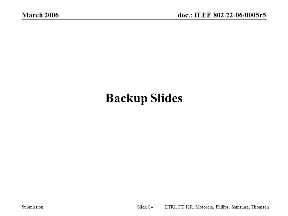 doc.: IEEE 802.22-06/0005r5 Submission March 2006 ETRI, FT, I2R, Motorola, Philips, Samsung, ThomsonSlide 84 Backup Slides