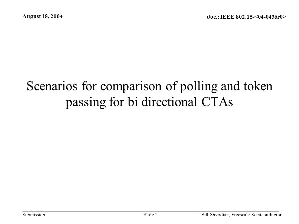doc.: IEEE 802.15- Submission August 18, 2004 Bill Shvodian, Freescale SemiconductorSlide 2 Scenarios for comparison of polling and token passing for bi directional CTAs