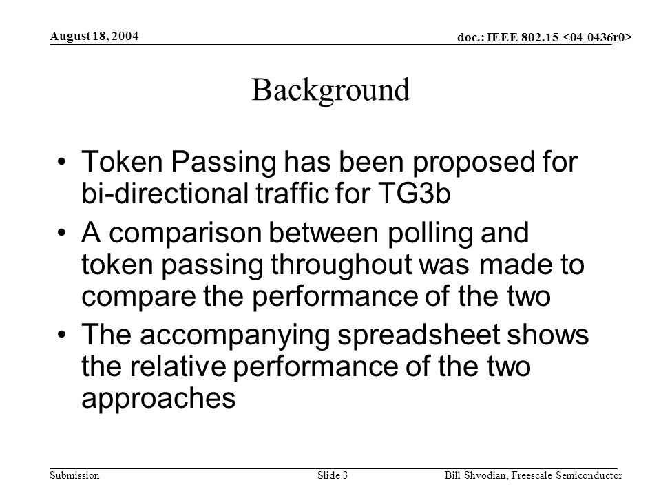 doc.: IEEE 802.15- Submission August 18, 2004 Bill Shvodian, Freescale SemiconductorSlide 3 Background Token Passing has been proposed for bi-directional traffic for TG3b A comparison between polling and token passing throughout was made to compare the performance of the two The accompanying spreadsheet shows the relative performance of the two approaches