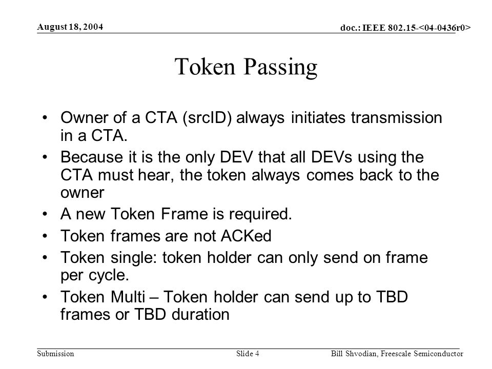 doc.: IEEE 802.15- Submission August 18, 2004 Bill Shvodian, Freescale SemiconductorSlide 4 Token Passing Owner of a CTA (srcID) always initiates transmission in a CTA.