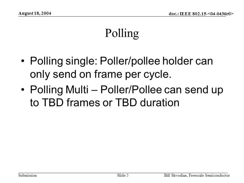 doc.: IEEE 802.15- Submission August 18, 2004 Bill Shvodian, Freescale SemiconductorSlide 5 Polling Polling single: Poller/pollee holder can only send on frame per cycle.