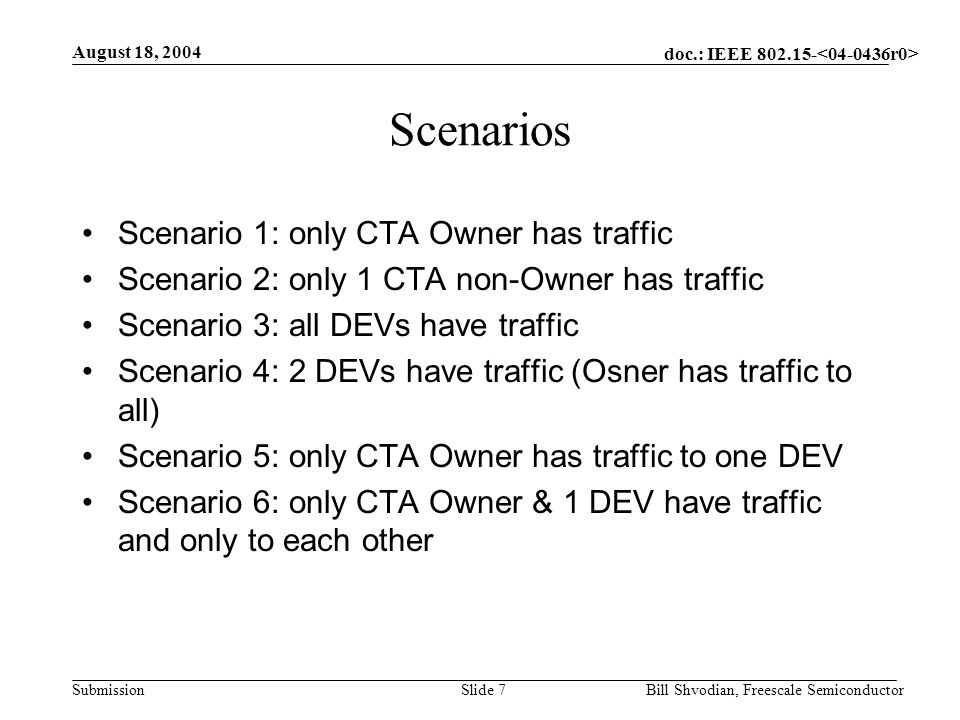 doc.: IEEE 802.15- Submission August 18, 2004 Bill Shvodian, Freescale SemiconductorSlide 7 Scenarios Scenario 1: only CTA Owner has traffic Scenario 2: only 1 CTA non-Owner has traffic Scenario 3: all DEVs have traffic Scenario 4: 2 DEVs have traffic (Osner has traffic to all) Scenario 5: only CTA Owner has traffic to one DEV Scenario 6: only CTA Owner & 1 DEV have traffic and only to each other