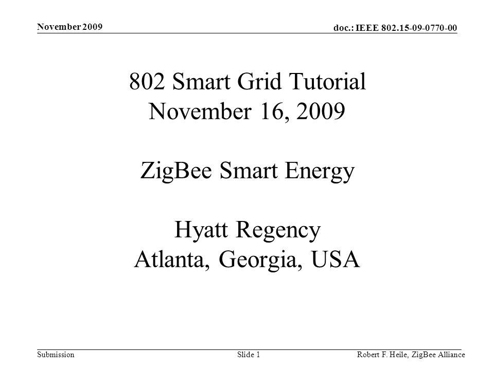 doc.: IEEE 802.15-09-0770-00 Submission November 2009 Robert F. Heile, ZigBee AllianceSlide 1 802 Smart Grid Tutorial November 16, 2009 ZigBee Smart E