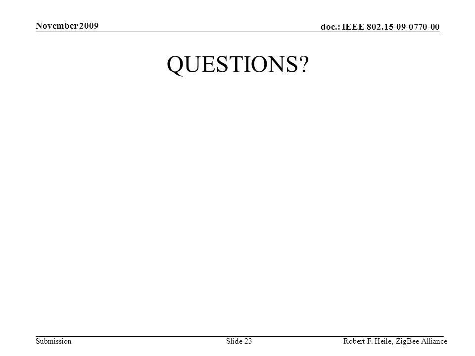 doc.: IEEE 802.15-09-0770-00 Submission November 2009 Robert F. Heile, ZigBee AllianceSlide 23 QUESTIONS?