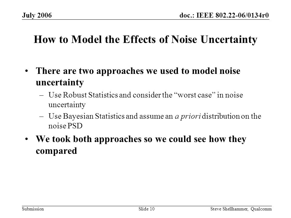 doc.: IEEE 802.22-06/0134r0 Submission July 2006 Steve Shellhammer, QualcommSlide 10 How to Model the Effects of Noise Uncertainty There are two approaches we used to model noise uncertainty –Use Robust Statistics and consider the worst case in noise uncertainty –Use Bayesian Statistics and assume an a priori distribution on the noise PSD We took both approaches so we could see how they compared