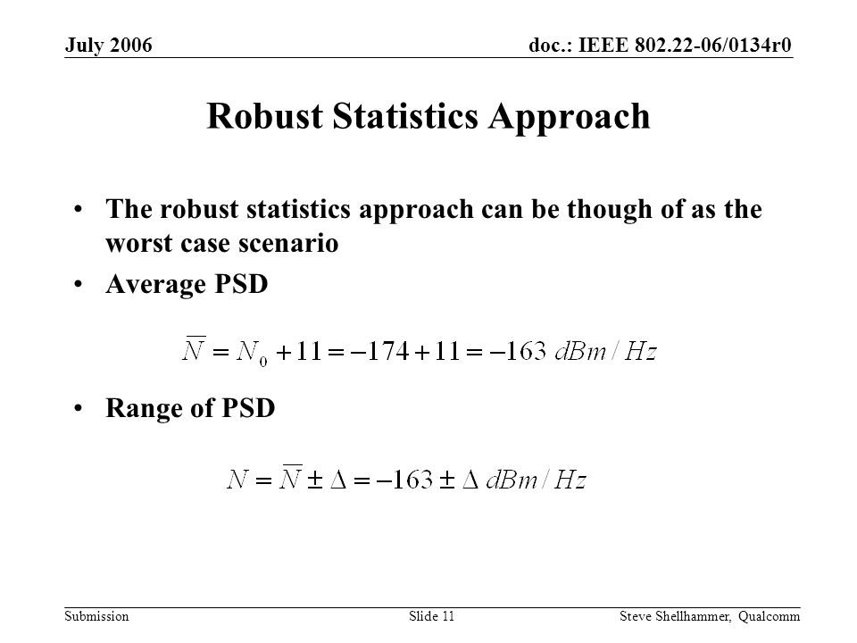 doc.: IEEE 802.22-06/0134r0 Submission July 2006 Steve Shellhammer, QualcommSlide 11 Robust Statistics Approach The robust statistics approach can be though of as the worst case scenario Average PSD Range of PSD