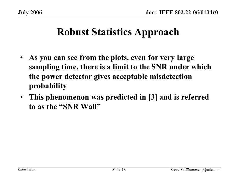 doc.: IEEE 802.22-06/0134r0 Submission July 2006 Steve Shellhammer, QualcommSlide 18 Robust Statistics Approach As you can see from the plots, even for very large sampling time, there is a limit to the SNR under which the power detector gives acceptable misdetection probability This phenomenon was predicted in [3] and is referred to as the SNR Wall