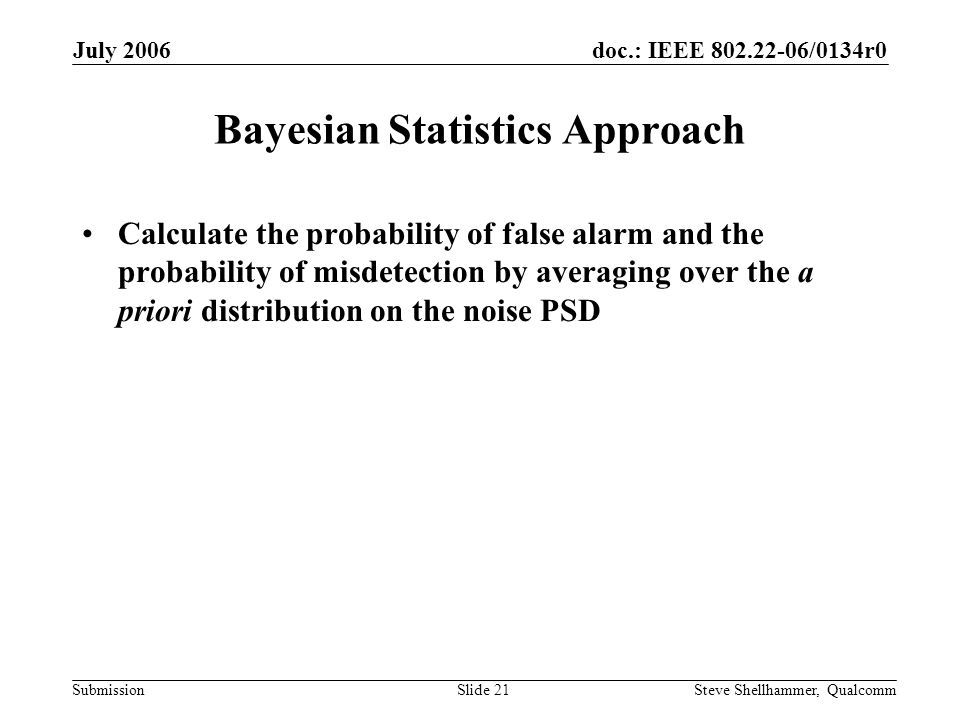 doc.: IEEE 802.22-06/0134r0 Submission July 2006 Steve Shellhammer, QualcommSlide 21 Bayesian Statistics Approach Calculate the probability of false alarm and the probability of misdetection by averaging over the a priori distribution on the noise PSD